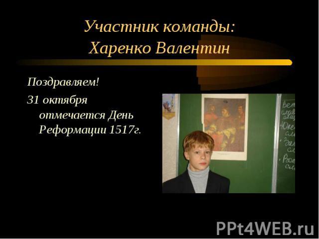 Участник команды: Харенко Валентин Поздравляем! 31 октября отмечается День Реформации 1517г.