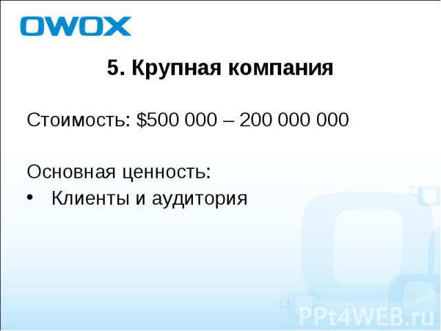 Стоимость: $500 000 – 200 000 000 Стоимость: $500 000 – 200 000 000 Основная ценность: Клиенты и аудитория