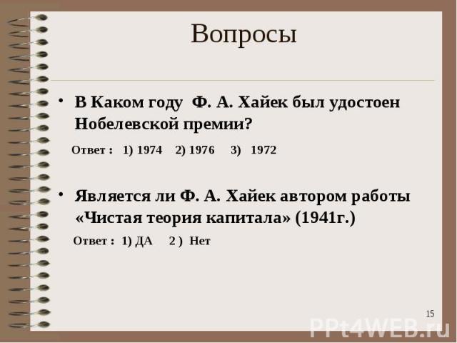 В Каком году Ф. А. Хайек был удостоен Нобелевской премии? В Каком году Ф. А. Хайек был удостоен Нобелевской премии? Ответ : 1) 1974 2) 1976 3) 1972 Является ли Ф. А. Хайек автором работы «Чистая теория капитала» (1941г.) Ответ : 1) ДА 2 ) Нет