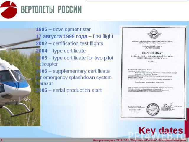 Key dates 1995 – development star 17 августа 1999 года – first flight 2002 – certification test flights 2004 – type certificate 2005 – type certificate for two pilot helicopter 2005 – supplementary certificate for emergencysplashdown system Ae…