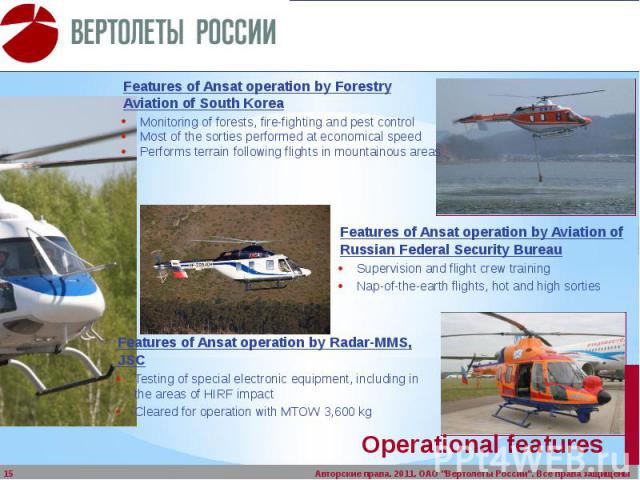 Operational features Features of Ansat operation by Forestry Aviation of South Korea Monitoring of forests, fire-fighting and pest control Most of the sorties performed at economical speed Performs terrain following flights in mountainous areas