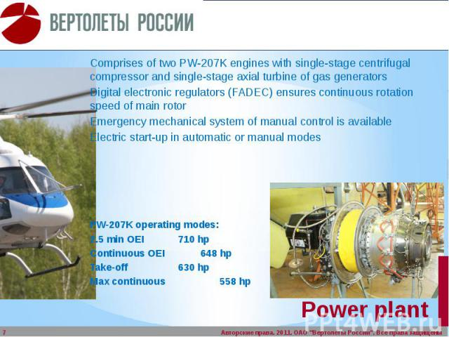 Power plant Comprises of two PW-207K engines with single-stage centrifugal compressor and single-stage axial turbine of gas generators Digital electronic regulators (FADEC) ensures continuous rotation speed of main rotor Emergency mechanical system …