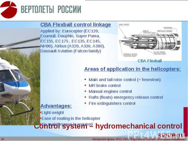 Control system – hydromechanical control system СВА Flexball control linkage Applied by: Eurocopter (EC120, Ecureuil, Dauphin, Super Puma, EC155, EC175 , EC135, EC145, NH90), Airbus (A320, A330, A380), Dassault Aviation (Falcon family)
