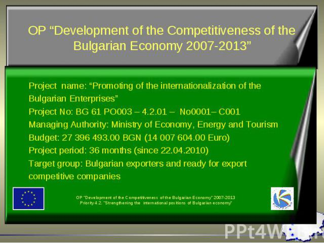 """Project name: """"Promoting of the internationalization of the Project name: """"Promoting of the internationalization of the Bulgarian Enterprises"""" Project No: BG 61 PO003 – 4.2.01 – No0001– C001 Managing Authority: Ministry of Economy, Energy and Touris…"""