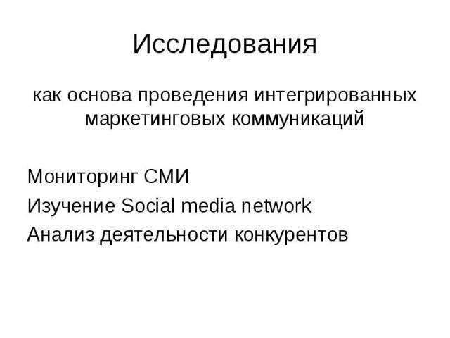 как основа проведения интегрированных маркетинговых коммуникаций как основа проведения интегрированных маркетинговых коммуникаций Мониторинг СМИ Изучение Social media network Анализ деятельности конкурентов