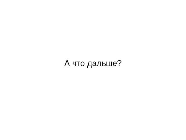 А что дальше?