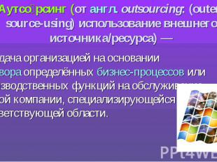 Аутсо рсинг (от англ.outsourcing: (outer-source-using) использование внешн