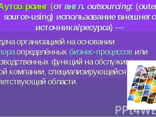 Аутсо рсинг (от англ.outsourcing: (outer-source-using) использование внешнего источника/ресурса)— передача организацией на основании договора определённых бизнес-процессов или производственных функций на обслуживание другой компании, спе…