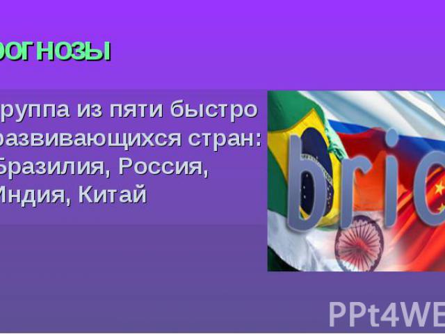 Прогнозы группа из пяти быстро развивающихся стран: Бразилия, Россия, Индия, Китай