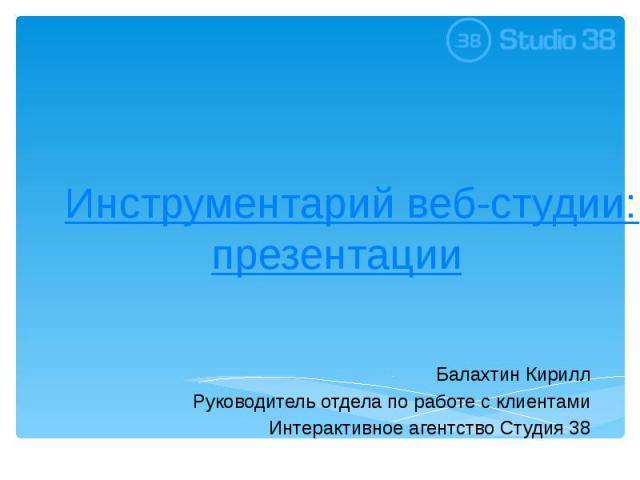 Инструментарий веб-студии: от брифа до презентации Балахтин Кирилл Руководитель отдела по работе с клиентами Интерактивное агентство Студия 38