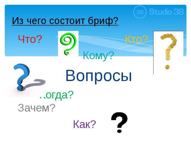Из чего состоит бриф? Что? Кто? Кому? Вопросы Когда? Зачем? Как?