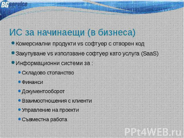 ИС за начинаещи (в бизнеса) Комерсиални продукти vs софтуер с отворен код Закупуване vs използване софтуер като услуга (SaaS) Информационни системи за : Складово стопанство Финанси Документооборот Взаимоотношения с клиенти Управление на проекти Съвм…