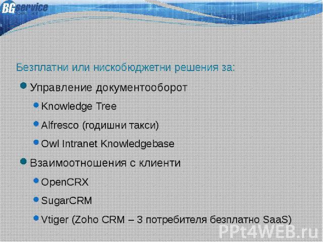 Безплатни или нискобюджетни решения за: Управление документооборот Knowledge Tree Alfresco (годишни такси) Owl Intranet Knowledgebase Взаимоотношения с клиенти OpenCRX SugarCRM Vtiger (Zoho CRM – 3 потребителя безплатно SaaS)