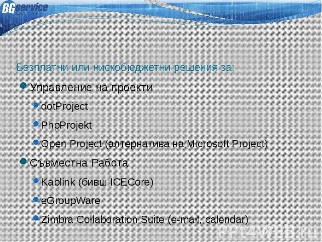 Безплатни или нискобюджетни решения за: Управление на проекти dotProject PhpProjekt Open Project (алтернатива на Microsoft Project) Съвместна Работа Kablink (бивш ICECore) eGroupWare Zimbra Collaboration Suite (e-mail, calendar)