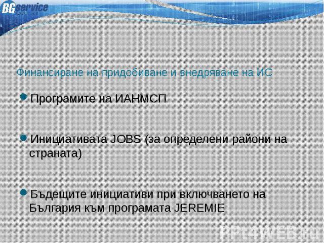 Финансиране на придобиване и внедряване на ИС Програмите на ИАНМСП Инициативата JOBS (за определени райони на страната) Бъдещите инициативи при включването на България към програмата JEREMIE