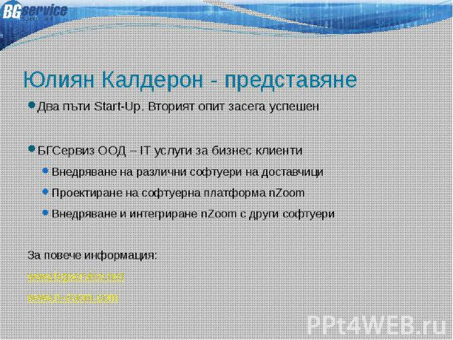 Юлиян Калдерон - представяне Два пъти Start-Up. Вторият опит засега успешен БГСервиз ООД – IT услуги за бизнес клиенти Внедряване на различни софтуери на доставчици Проектиране на софтуерна платформа nZoom Внедряване и интегриране nZoom с други софт…