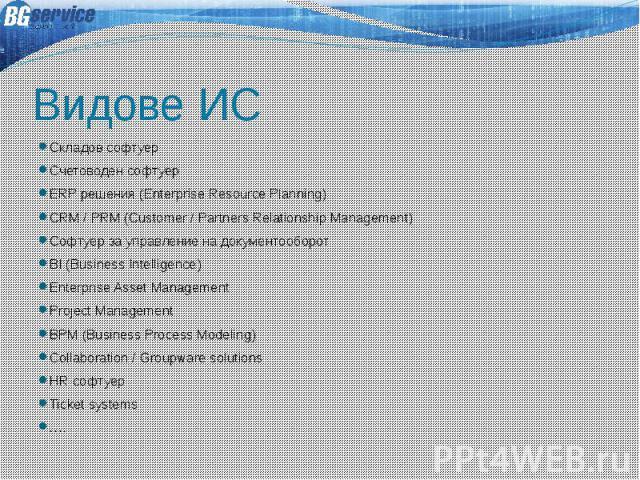 Видове ИС Складов софтуер Счетоводен софтуер ERP решения (Enterprise Resource Planning) CRM / PRM (Customer / Partners Relationship Management) Софтуер за управление на документооборот BI (Business Intelligence) Enterprise Asset Management Project M…