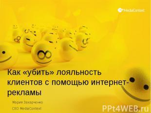 Как «убить» лояльность клиентов с помощью интернет-рекламы Мария Захарченко CEO