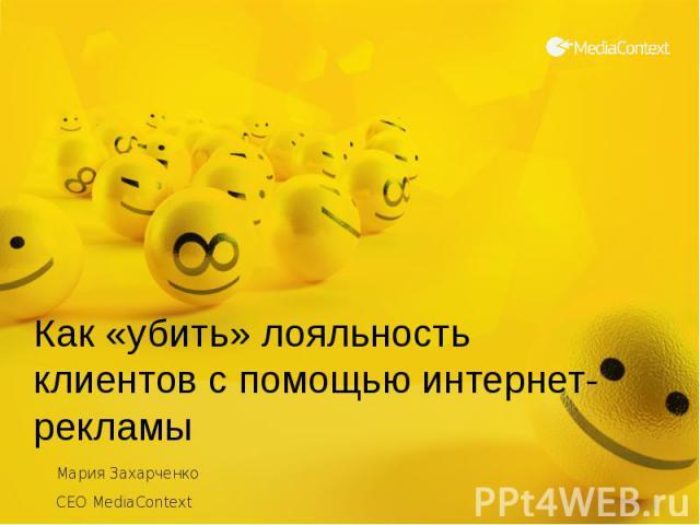 Как «убить» лояльность клиентов с помощью интернет-рекламы Мария Захарченко CEO MediaContext