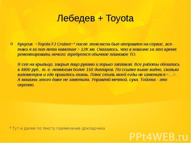 Лебедев + Toyota  Кукусик <Toyota FJ Cruiser>* после этноэкспа был отправлен на сервис, все-таки я за пол-лета намотал > 12K км. Оказалось, что в машине за это время ремонтировать нечего: требуется обычное плановое ТО. Я сел на крыльц…