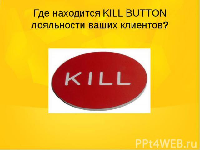 Где находится KILL BUTTON лояльности ваших клиентов?