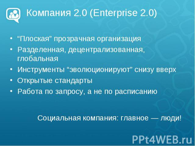 """Компания 2.0 (Enterprise 2.0) """"Плоская"""" прозрачная организация Разделенная, децентрализованная, глобальная Инструменты """"эволюционируют"""" снизу вверх Открытые стандарты Работа по запросу, а не по расписанию"""