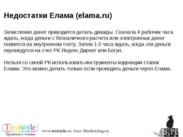Недостатки Елама (elama.ru) Зачисление денег приходится делать дважды. Сначала 4 рабочих часа ждать, когда деньги с безналичного расчета или электронных денег появятся на внутреннем счету. Затем 1-2 часа ждать, когда эти деньги переведутся на счет Р…
