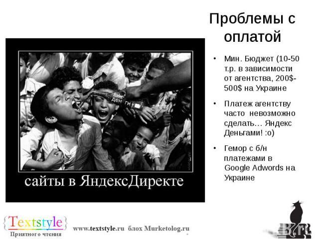 Проблемы с оплатой Мин. Бюджет (10-50 т.р. в зависимости от агентства, 200$-500$ на Украине Платеж агентству часто невозможно сделать… Яндекс Деньгами! :o) Гемор с б/н платежами в Google Adwords на Украине