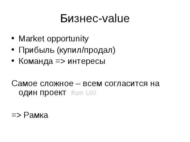 Market opportunity Market opportunity Прибыль (купил/продал) Команда => интересы Самое сложное – всем согласится на один проект from UXI => Рамка