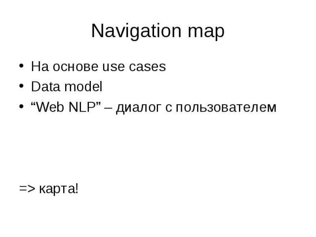 "На основе use cases На основе use cases Data model ""Web NLP"" – диалог с пользователем => карта!"