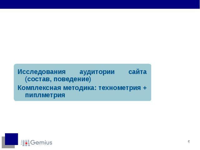 Исследования аудитории сайта (состав, поведение) Исследования аудитории сайта (состав, поведение) Комплексная методика: технометрия + пиплметрия