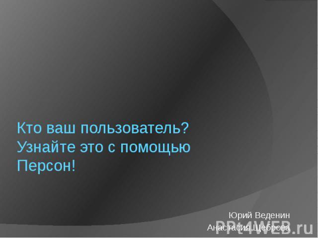 Кто ваш пользователь? Узнайте это с помощью Персон! Юрий Веденин Анастасия Щеброва