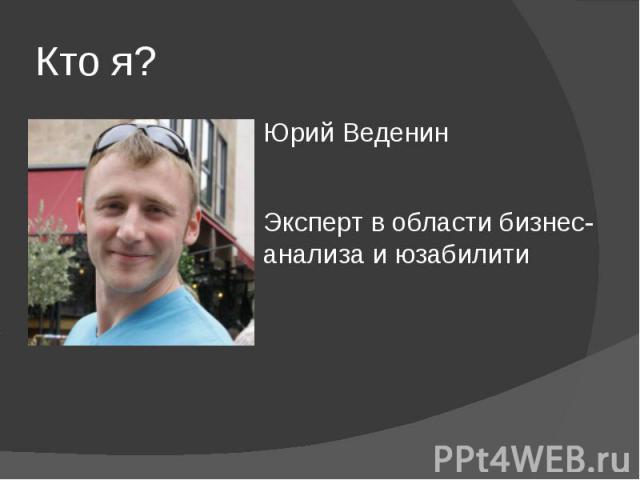 Кто я? Юрий Веденин Эксперт в области бизнес-анализа и юзабилити