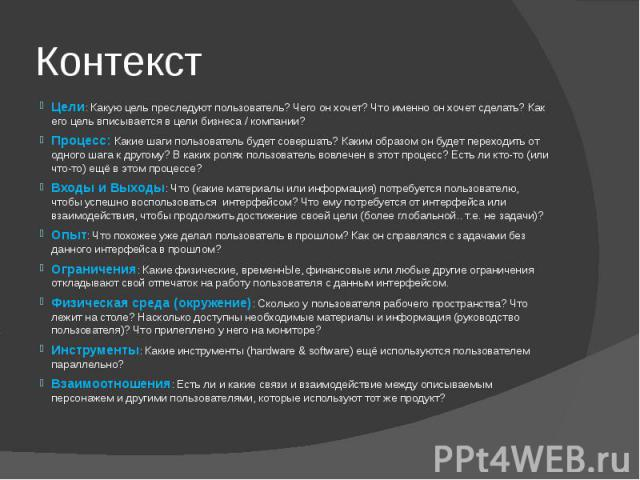 Контекст Цели: Какую цель преследуют пользователь? Чего он хочет? Что именно он хочет сделать? Как его цель вписывается в цели бизнеса / компании? Процесс: Какие шаги пользователь будет совершать? Каким образом он будет переходить от одного шага к д…