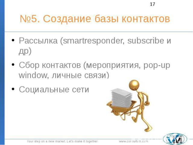 №5. Создание базы контактов Рассылка (smartresponder, subscribe и др) Сбор контактов (мероприятия, pop-up window, личные связи) Социальные сети
