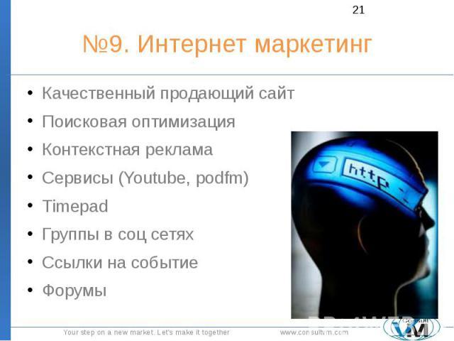 №9. Интернет маркетинг Качественный продающий сайт Поисковая оптимизация Контекстная реклама Сервисы (Youtube, podfm) Timepad Группы в соц сетях Ссылки на событие Форумы