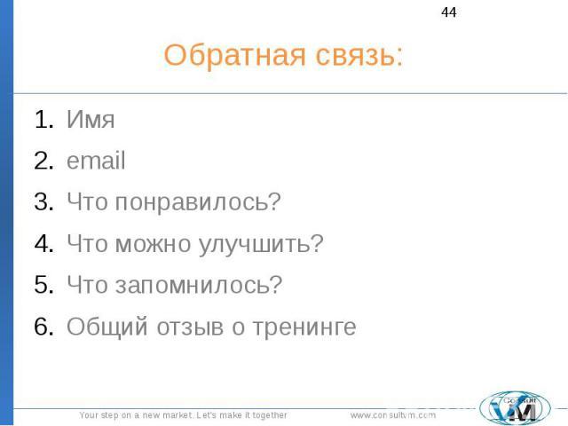 Обратная связь: Имя email Что понравилось? Что можно улучшить? Что запомнилось? Общий отзыв о тренинге
