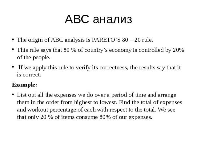 ABC анализ The origin of ABC analysis is PARETO'S 80 – 20 rule. This rule says that 80 % of country's economy is controlled by 20% of the people. If we apply this rule to verify its correctness, the results say that it is correct. Example: List out …