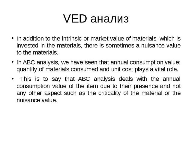VED анализ In addition to the intrinsic or market value of materials, which is invested in the materials, there is sometimes a nuisance value to the materials. In ABC analysis, we have seen that annual consumption value; quantity of materials consum…