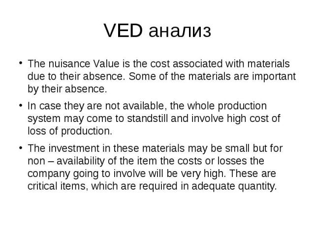 VED анализ The nuisance Value is the cost associated with materials due to their absence. Some of the materials are important by their absence. In case they are not available, the whole production system may come to standstill and involve high cost …