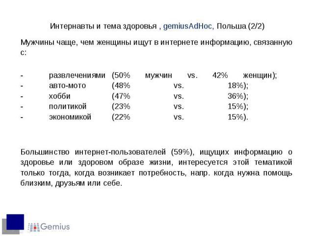 Мужчины чаще, чем женщины ищут в интернете информацию, связанную с: Мужчины чаще, чем женщины ищут в интернете информацию, связанную с: - развлечениями (50% мужчин vs. 42% женщин); - авто-мото (48% vs. 18%); - хобби (47% vs. 36%); - политикой (23% v…