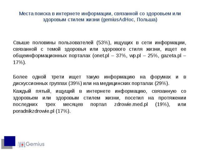 Свыше половины пользователей (53%), ищущих в сети информации, связанной с темой здоровья или здорового стиля жизни, ищет ее общеинформационных порталах (onet.pl – 37%, wp.pl – 25%, gazeta.pl – 17%). Более одной трети ищет такую информацию на форумах…