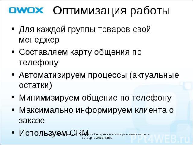 Для каждой группы товаров свой менеджер Для каждой группы товаров свой менеджер Составляем карту общения по телефону Автоматизируем процессы (актуальные остатки) Минимизируем общение по телефону Максимально информируем клиента о заказе Используем CRM