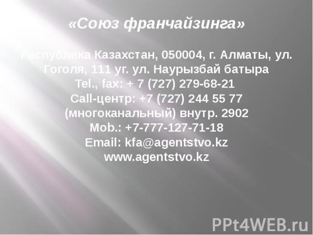«Союз франчайзинга» Республика Казахстан, 050004, г. Алматы, ул. Гоголя, 111 уг. ул. Наурызбай батыра Tel., fax: + 7 (727) 279-68-21 Call-центр: +7 (727) 244 55 77 (многоканальный) внутр. 2902 Mob.: +7-777-127-71-18 Email: kfa@agentstvo.kz www.agent…