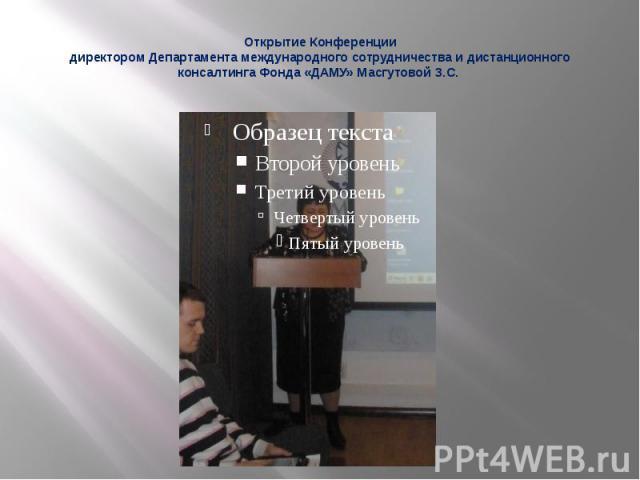 Открытие Конференции директором Департамента международного сотрудничества и дистанционного консалтинга Фонда «ДАМУ» Масгутовой З.С.