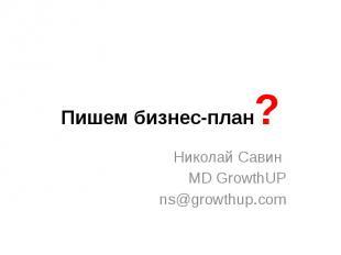 Пишем бизнес-план? Николай Савин MD GrowthUP ns@growthup.com