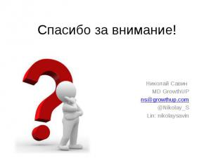 Спасибо за внимание! Николай Савин MD GrowthUP ns@growthup.com @Nikolay_S Lin: n