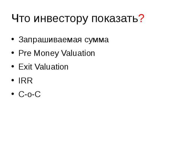 Что инвестору показать? Запрашиваемая сумма Pre Money Valuation Exit Valuation IRR C-o-C
