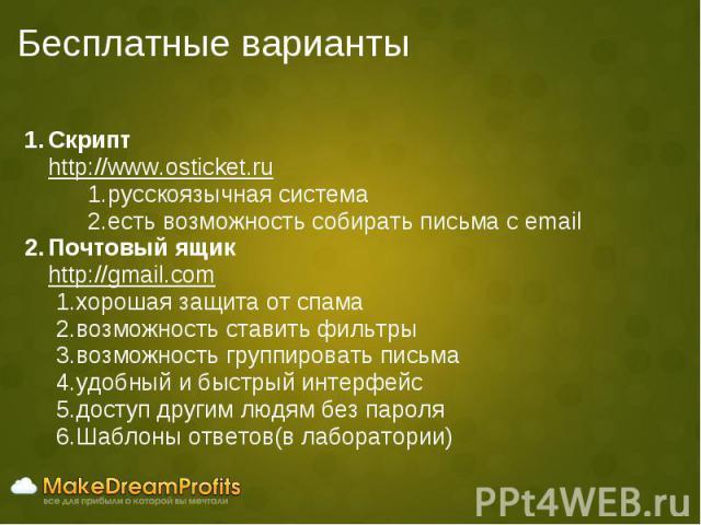 Бесплатные варианты Скрипт http://www.osticket.ru русскоязычная система есть возможность собирать письма с email Почтовый ящик http://gmail.com хорошая защита от спама возможность ставить фильтры возможность группировать письма удобный и быстрый инт…