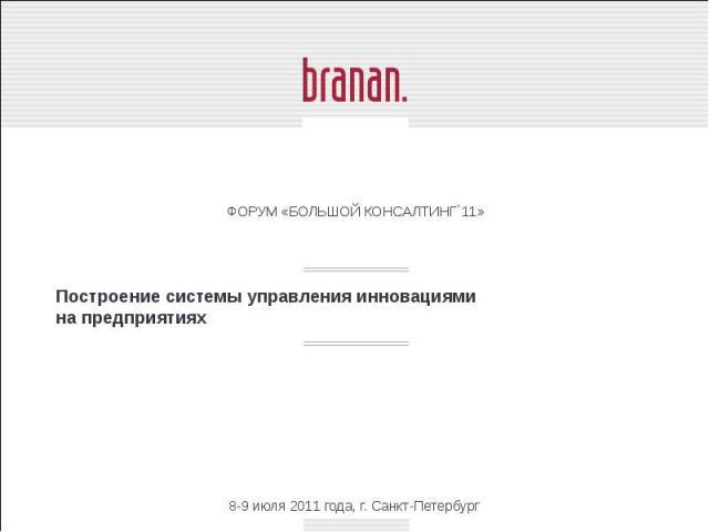 Построение системы управления инновациями на предприятиях ФОРУМ «БОЛЬШОЙ КОНСАЛТИНГ`11»